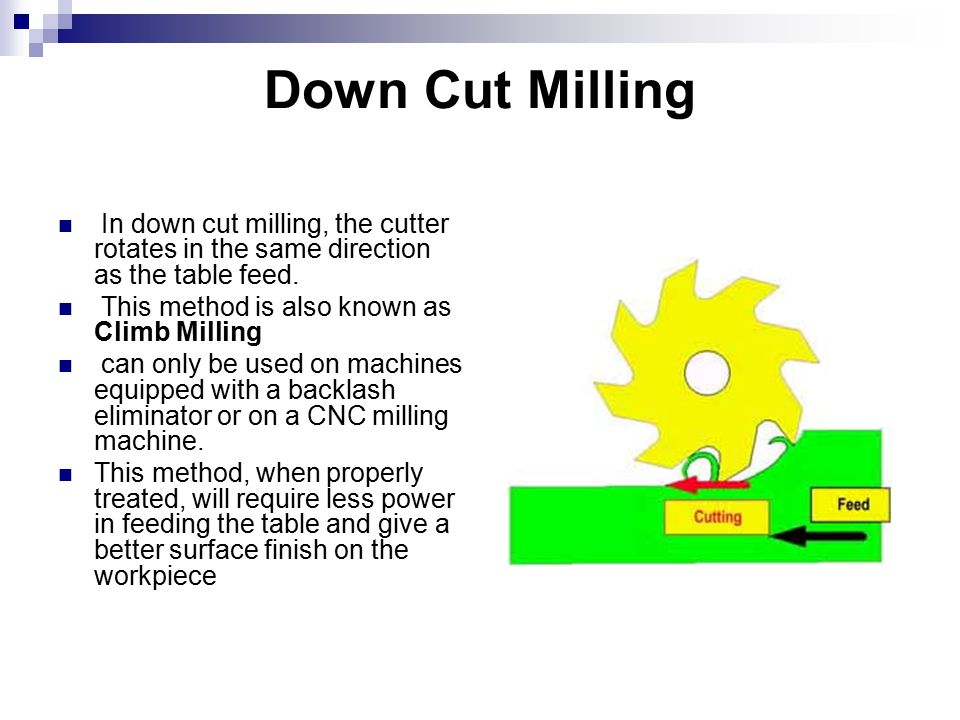 Down Cut Milling In down cut milling, the cutter rotates in the same direction as the table feed.