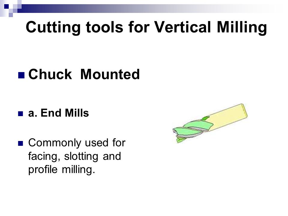 Cutting tools for Vertical Milling Chuck Mounted a. End Mills Commonly used for facing, slotting and profile milling.