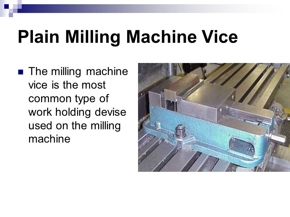 Plain Milling Machine Vice The milling machine vice is the most common type of work holding devise used on the milling machine