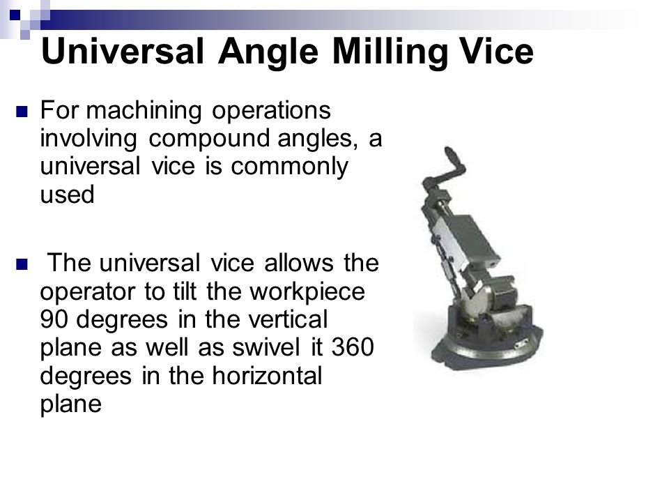 Universal Angle Milling Vice For machining operations involving compound angles, a universal vice is commonly used The universal vice allows the opera