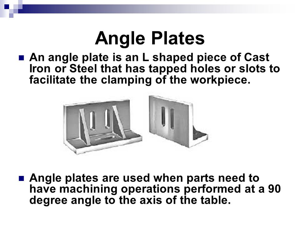 Angle Plates An angle plate is an L shaped piece of Cast Iron or Steel that has tapped holes or slots to facilitate the clamping of the workpiece. Ang