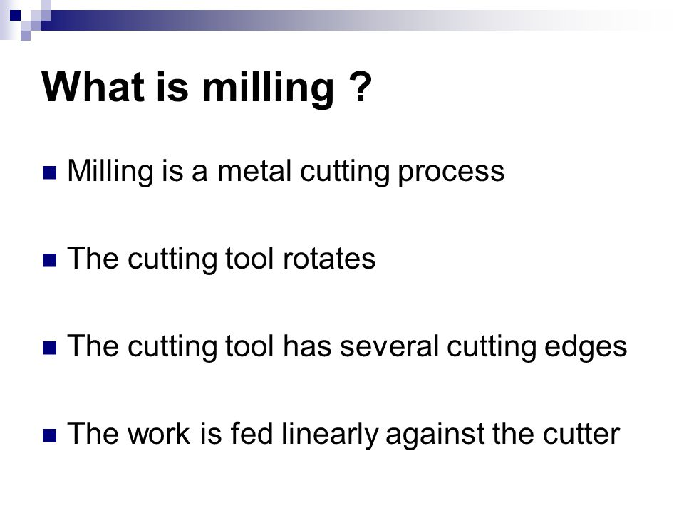 What is milling ? Milling is a metal cutting process The cutting tool rotates The cutting tool has several cutting edges The work is fed linearly agai