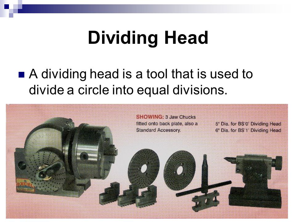 Dividing Head A dividing head is a tool that is used to divide a circle into equal divisions.