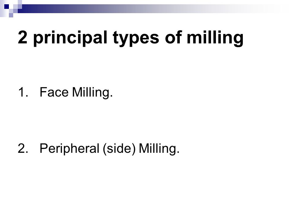 2 principal types of milling 1. Face Milling. 2. Peripheral (side) Milling.