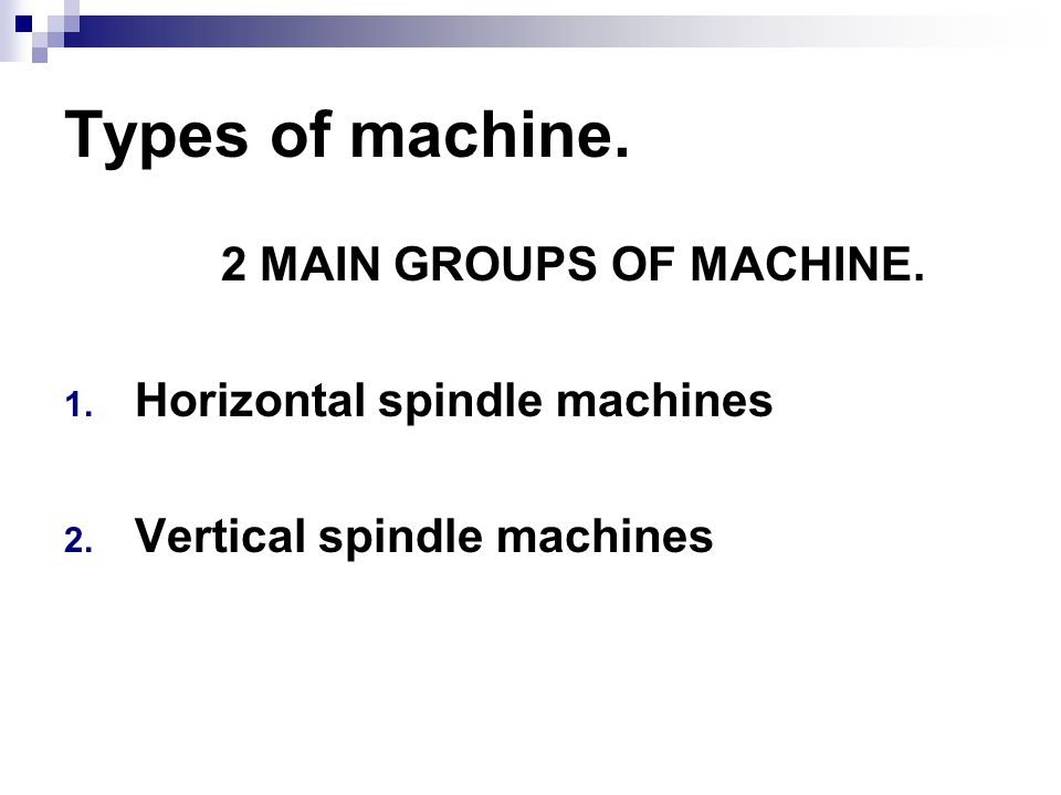 Types of machine. 2 MAIN GROUPS OF MACHINE. 1. Horizontal spindle machines 2. Vertical spindle machines