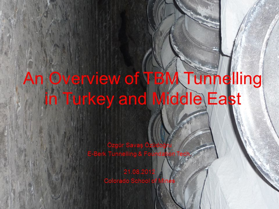 An Overview of TBM Tunnelling in Turkey and Middle East Özgür Savaş Özüdoğru E-Berk Tunnelling & Foundation Tech. 21.08.2012 Colorado School of Mines