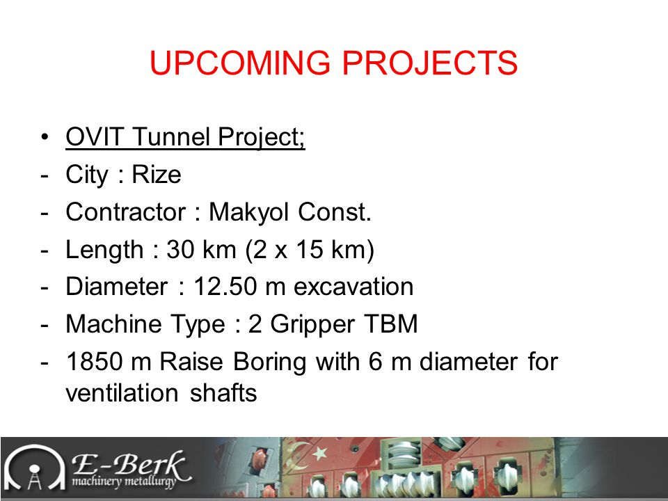 UPCOMING PROJECTS OVIT Tunnel Project; -City : Rize -Contractor : Makyol Const. -Length : 30 km (2 x 15 km) -Diameter : 12.50 m excavation -Machine Ty