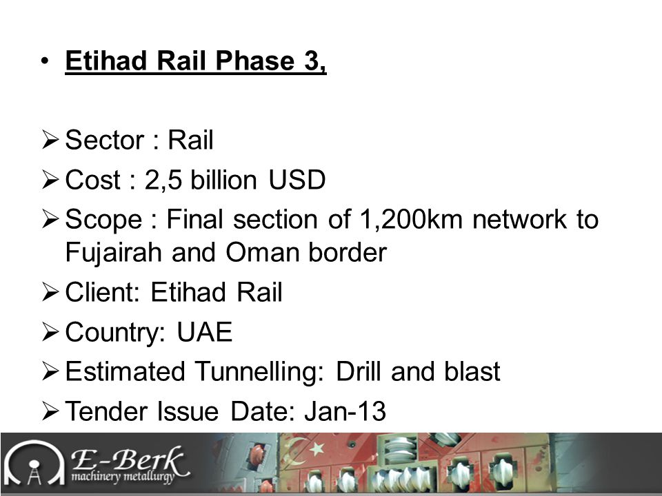Etihad Rail Phase 3,  Sector : Rail  Cost : 2,5 billion USD  Scope : Final section of 1,200km network to Fujairah and Oman border  Client: Etihad