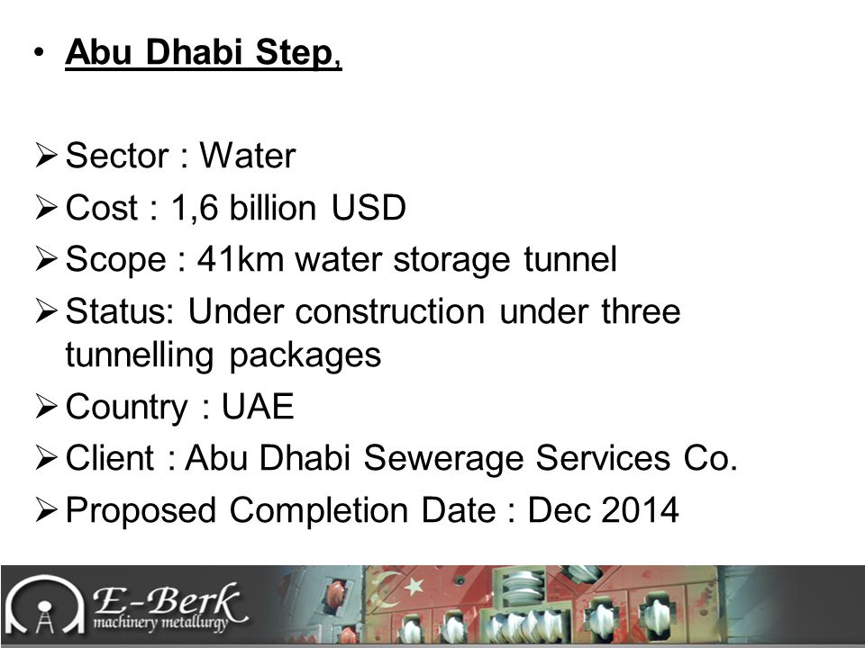 Abu Dhabi Step,  Sector : Water  Cost : 1,6 billion USD  Scope : 41km water storage tunnel  Status: Under construction under three tunnelling pack