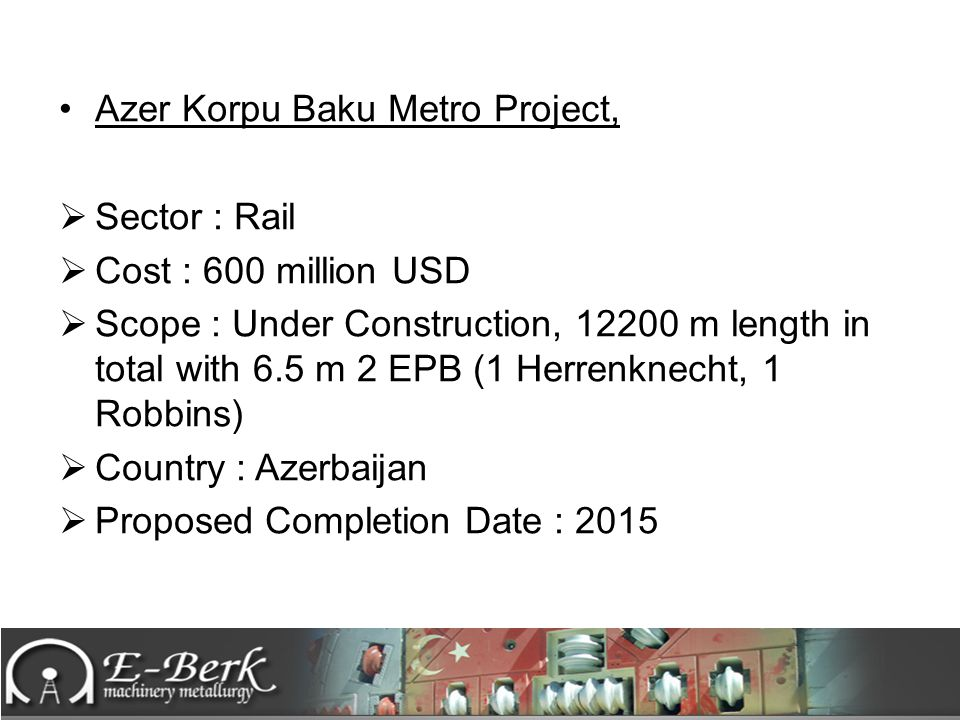 Azer Korpu Baku Metro Project,  Sector : Rail  Cost : 600 million USD  Scope : Under Construction, 12200 m length in total with 6.5 m 2 EPB (1 Herr