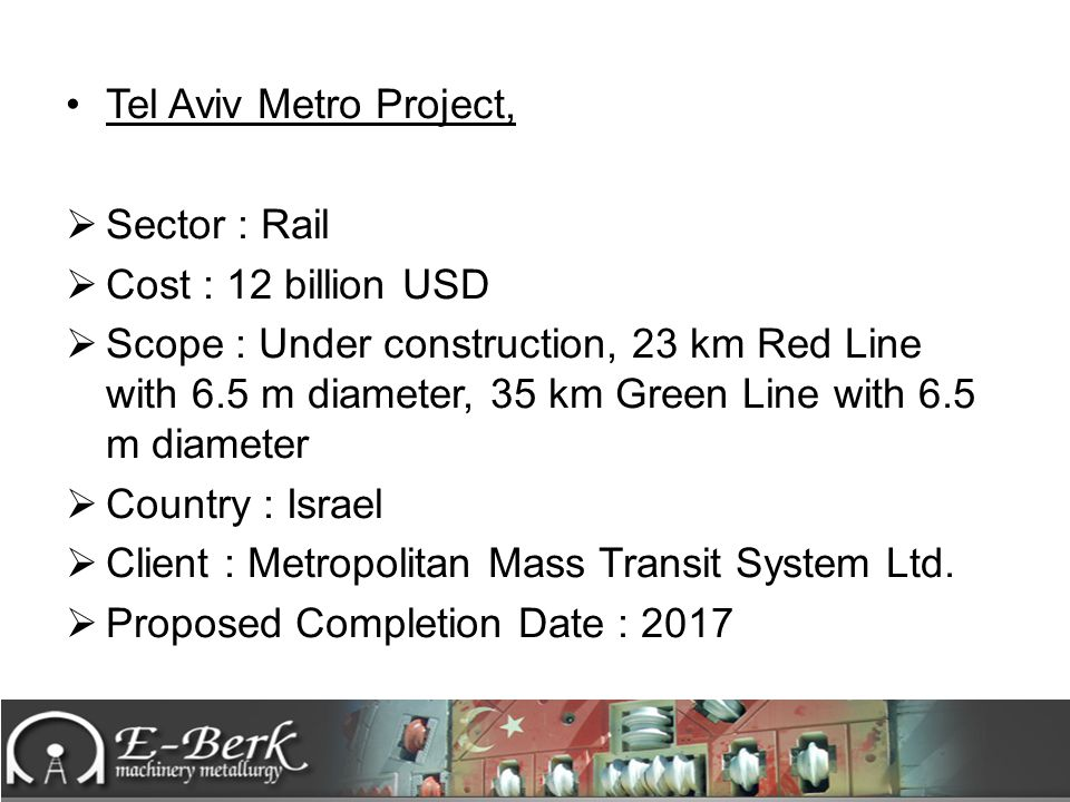 Tel Aviv Metro Project,  Sector : Rail  Cost : 12 billion USD  Scope : Under construction, 23 km Red Line with 6.5 m diameter, 35 km Green Line wit