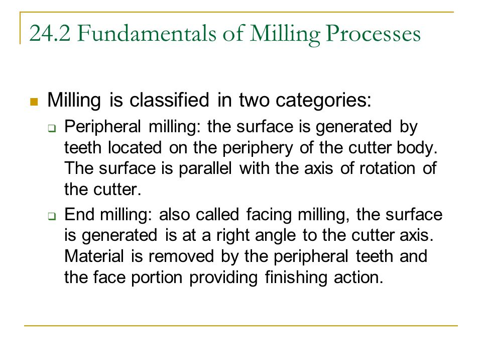 24.2 Fundamentals of Milling Processes Milling is classified in two categories:  Peripheral milling: the surface is generated by teeth located on the periphery of the cutter body.