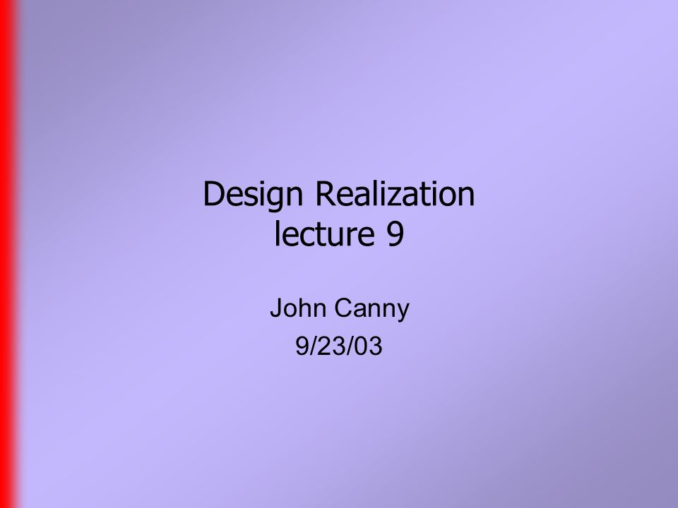 Design Realization lecture 9 John Canny 9/23/03