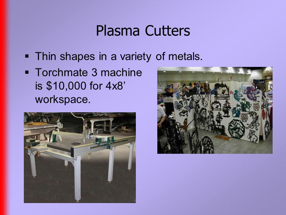 Plasma Cutters  Thin shapes in a variety of metals.