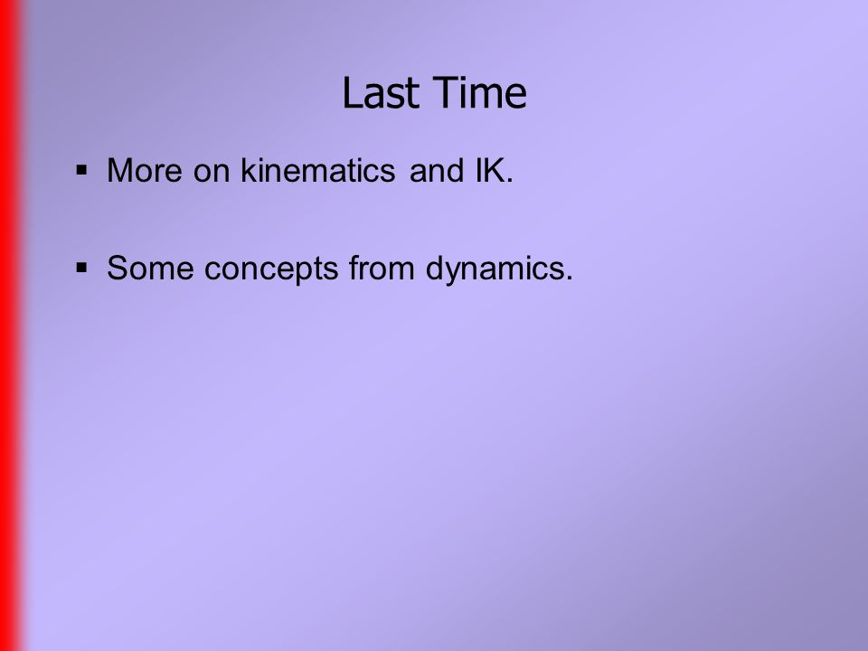 Last Time  More on kinematics and IK.  Some concepts from dynamics.