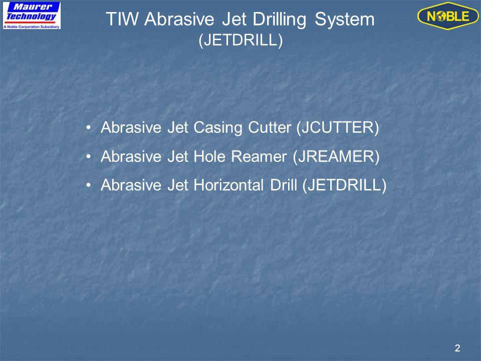 2 TIW Abrasive Jet Drilling System (JETDRILL) Abrasive Jet Casing Cutter (JCUTTER) Abrasive Jet Hole Reamer (JREAMER) Abrasive Jet Horizontal Drill (JETDRILL)