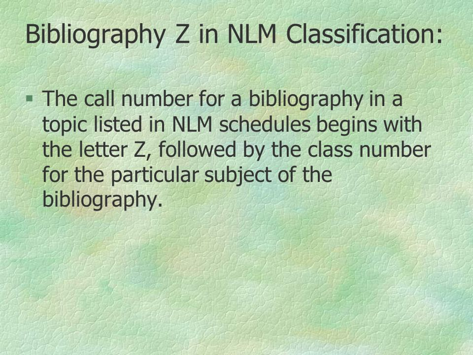 Bibliography Z in NLM Classification:  The call number for a bibliography in a topic listed in NLM schedules begins with the letter Z, followed by th