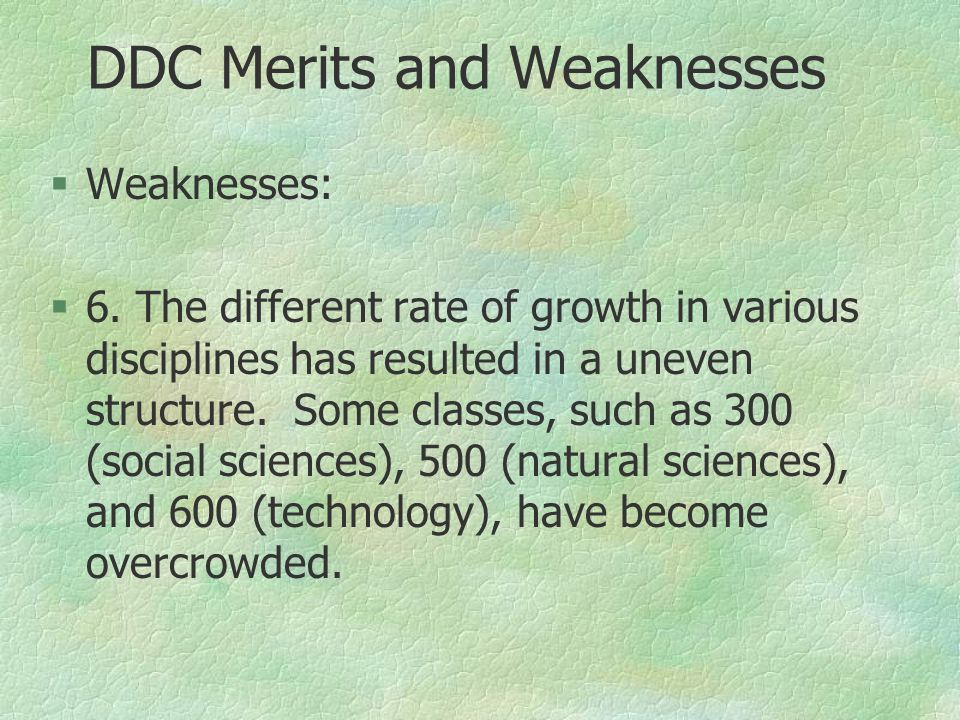 DDC Merits and Weaknesses §Weaknesses: §6. The different rate of growth in various disciplines has resulted in a uneven structure. Some classes, such