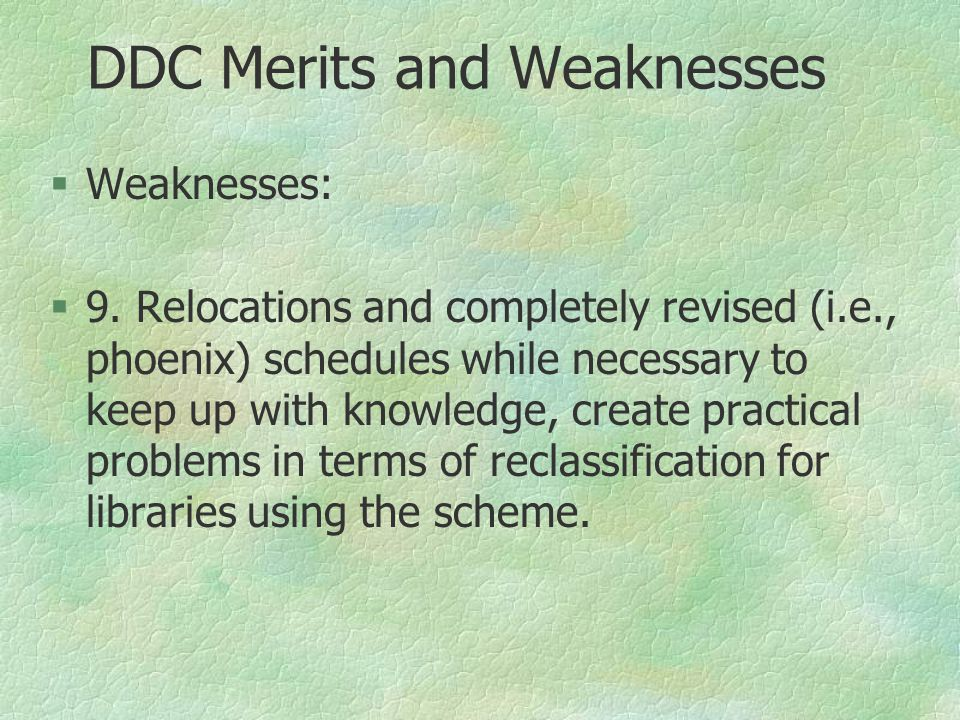 DDC Merits and Weaknesses §Weaknesses: §9. Relocations and completely revised (i.e., phoenix) schedules while necessary to keep up with knowledge, cre