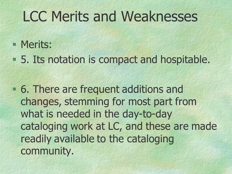 LCC Merits and Weaknesses §Merits: §5. Its notation is compact and hospitable.  6. There are frequent additions and changes, stemming for most part f