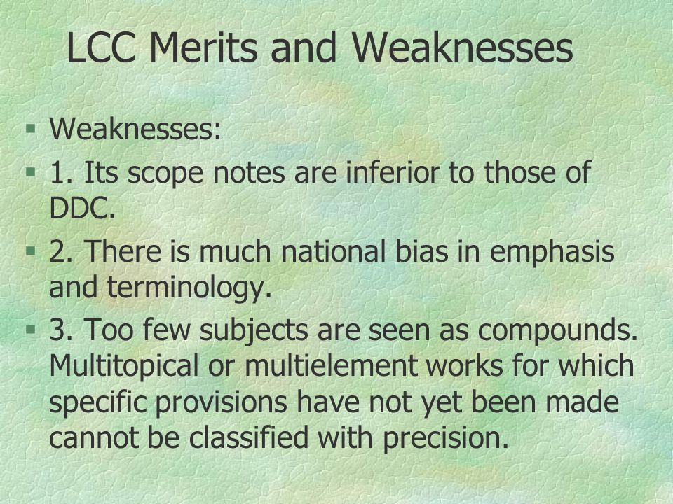 LCC Merits and Weaknesses §Weaknesses: §1. Its scope notes are inferior to those of DDC. §2. There is much national bias in emphasis and terminology.