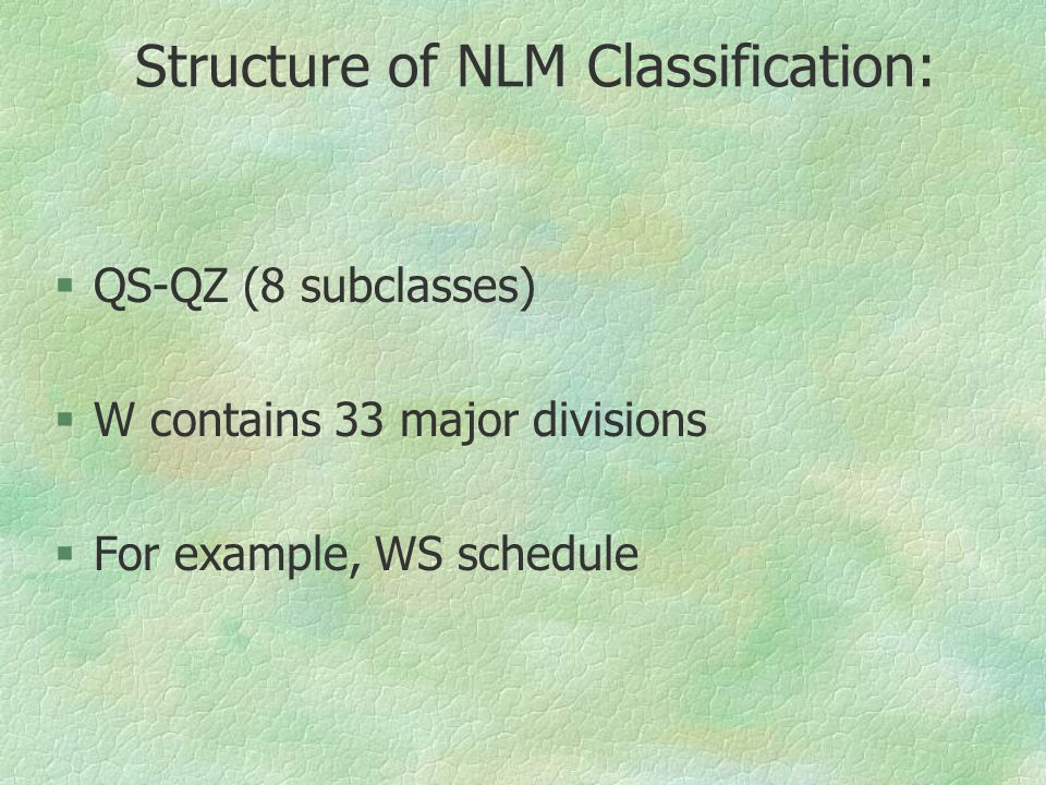 Structure of NLM Classification: §QS-QZ (8 subclasses) §W contains 33 major divisions §For example, WS schedule