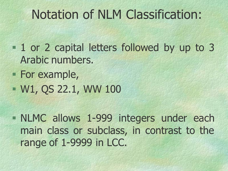 Notation of NLM Classification: §1 or 2 capital letters followed by up to 3 Arabic numbers. §For example, §W1, QS 22.1, WW 100 §NLMC allows 1-999 inte