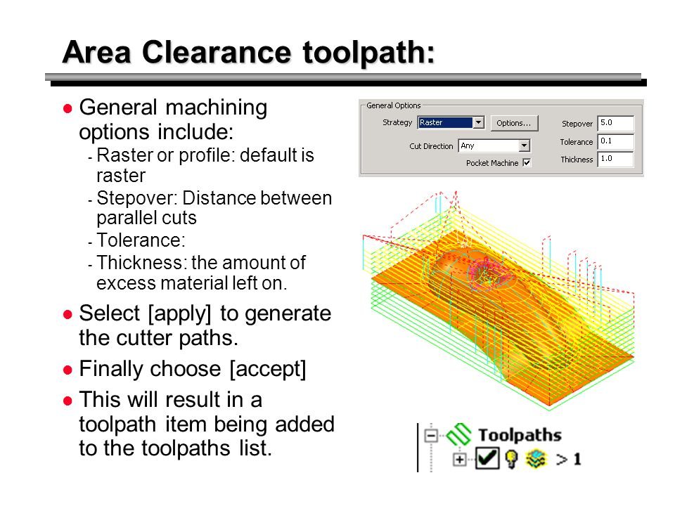 Area Clearance toolpath: General machining options include: - Raster or profile: default is raster - Stepover: Distance between parallel cuts - Tolera