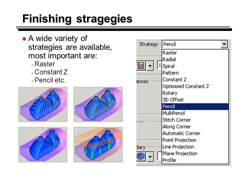Finishing stragegies A wide variety of strategies are available, most important are: - Raster - Constant Z - Pencil etc.