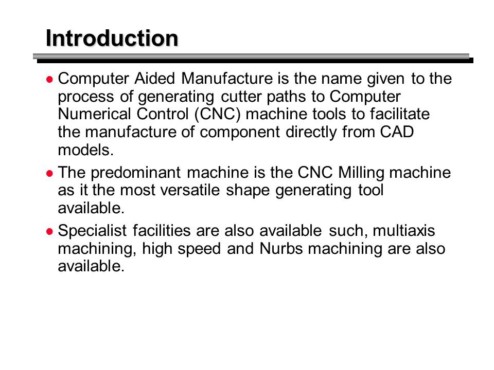 Introduction Computer Aided Manufacture is the name given to the process of generating cutter paths to Computer Numerical Control (CNC) machine tools