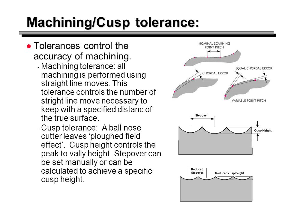 Machining/Cusp tolerance: Tolerances control the accuracy of machining. - Machining tolerance: all machining is performed using straight line moves. T