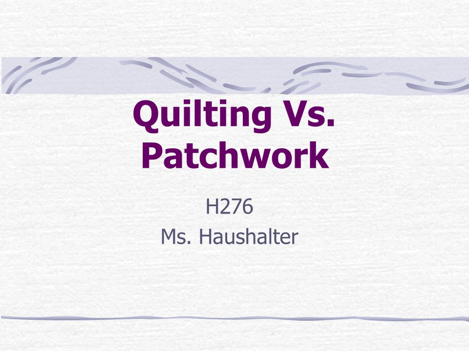 Quilting Vs. Patchwork H276 Ms. Haushalter