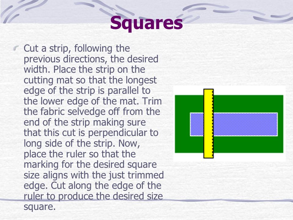 Squares Cut a strip, following the previous directions, the desired width. Place the strip on the cutting mat so that the longest edge of the strip is