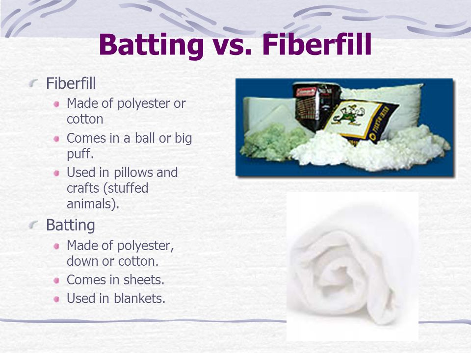 Batting vs. Fiberfill Fiberfill Made of polyester or cotton Comes in a ball or big puff. Used in pillows and crafts (stuffed animals). Batting Made of