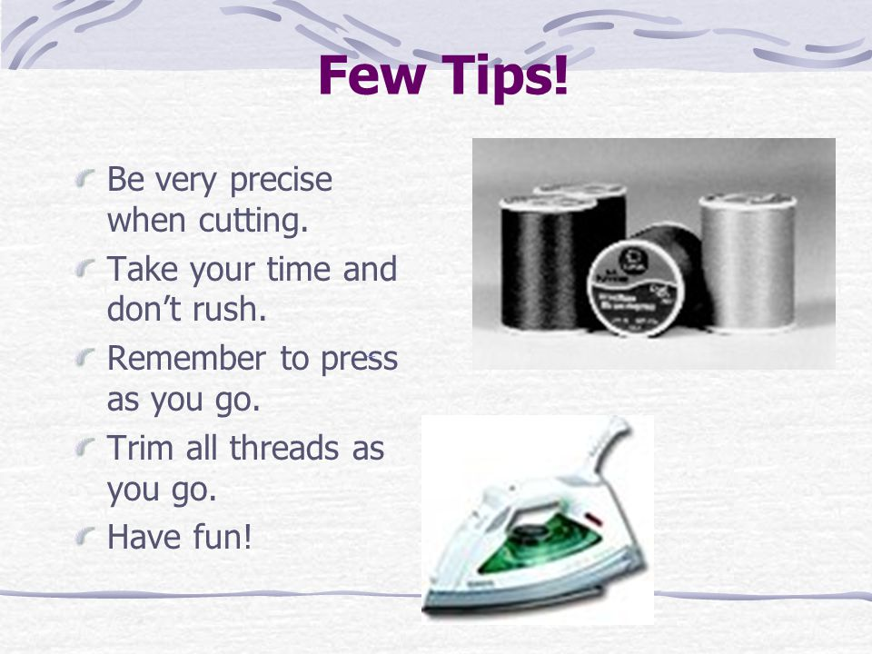 Few Tips! Be very precise when cutting. Take your time and don't rush. Remember to press as you go. Trim all threads as you go. Have fun!