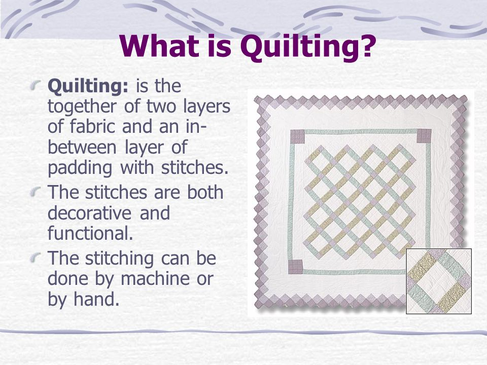 What is Quilting? Quilting: is the together of two layers of fabric and an in- between layer of padding with stitches. The stitches are both decorativ