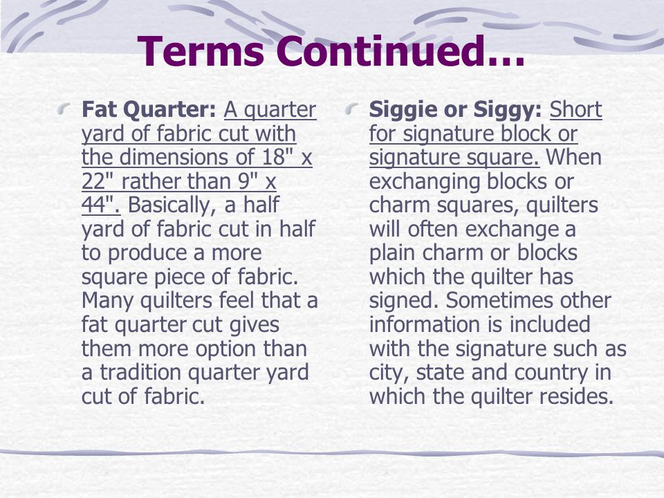 Terms Continued… Fat Quarter: A quarter yard of fabric cut with the dimensions of 18