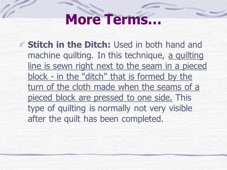 More Terms… Stitch in the Ditch: Used in both hand and machine quilting. In this technique, a quilting line is sewn right next to the seam in a pieced