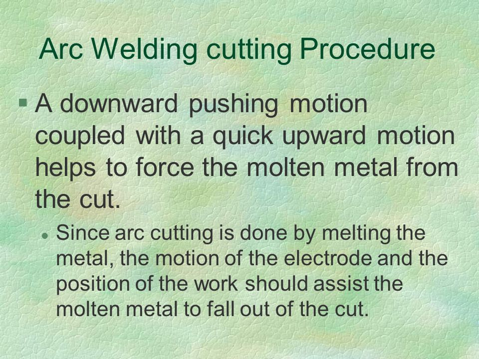 Arc Welding cutting Procedure §A downward pushing motion coupled with a quick upward motion helps to force the molten metal from the cut. l Since arc