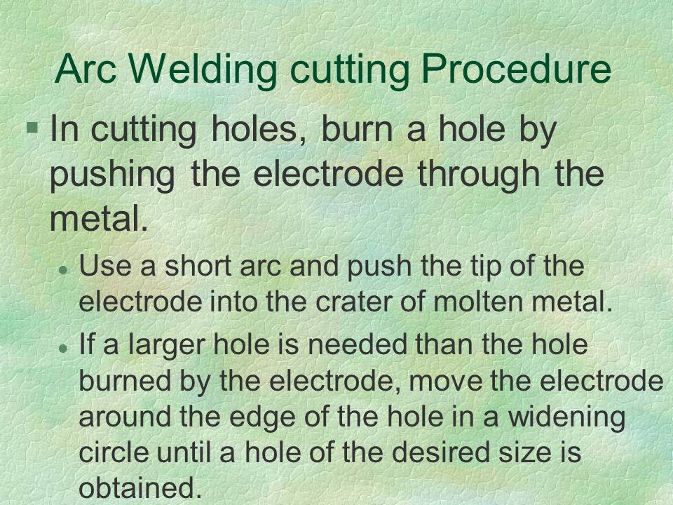 Arc Welding cutting Procedure §In cutting holes, burn a hole by pushing the electrode through the metal. l Use a short arc and push the tip of the ele
