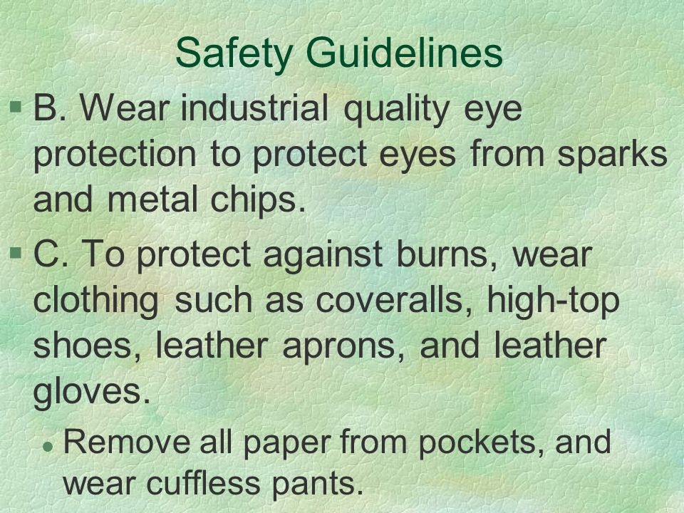 Safety Guidelines §B. Wear industrial quality eye protection to protect eyes from sparks and metal chips. §C. To protect against burns, wear clothing