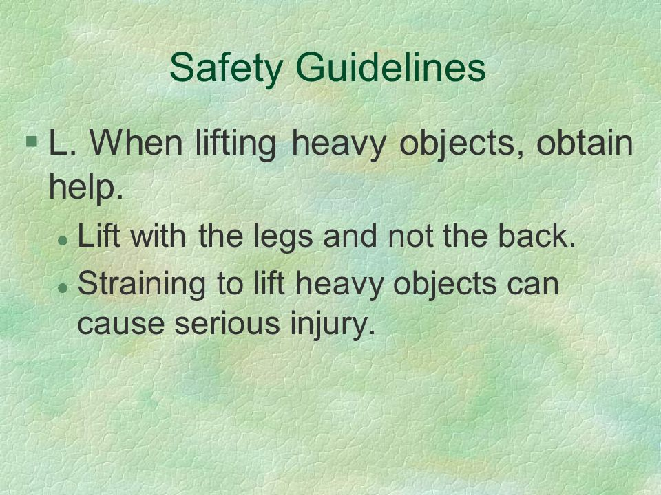 Safety Guidelines §L. When lifting heavy objects, obtain help. l Lift with the legs and not the back. l Straining to lift heavy objects can cause seri