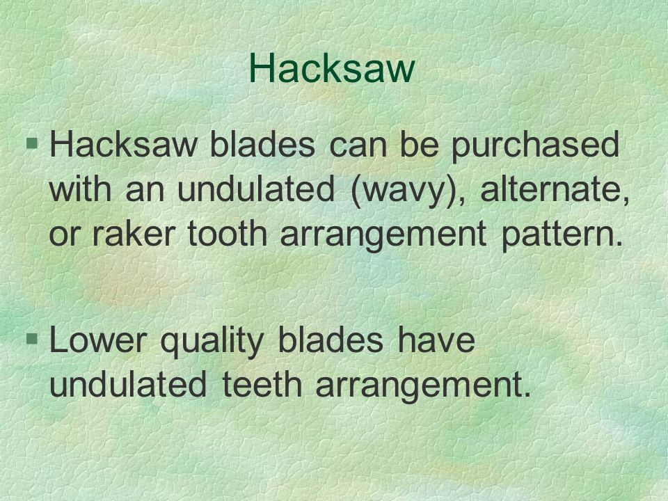 Hacksaw §Hacksaw blades can be purchased with an undulated (wavy), alternate, or raker tooth arrangement pattern. §Lower quality blades have undulated
