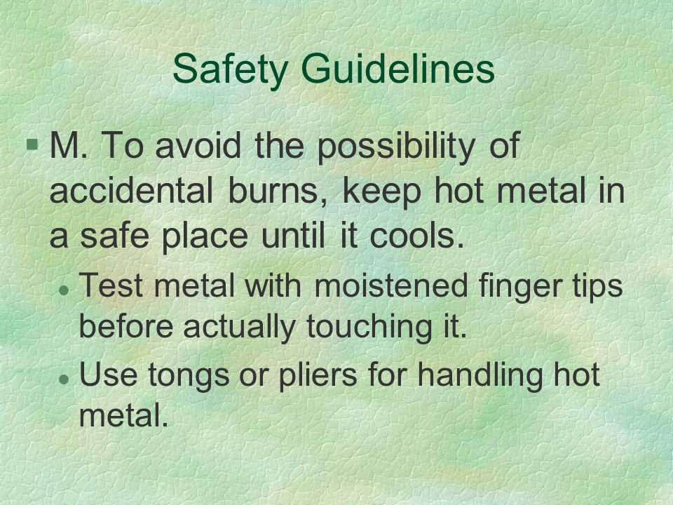 Safety Guidelines §M. To avoid the possibility of accidental burns, keep hot metal in a safe place until it cools. l Test metal with moistened finger