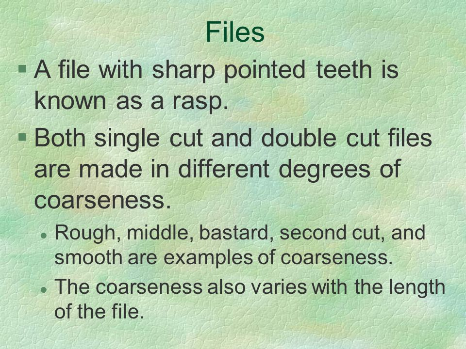 Files §A file with sharp pointed teeth is known as a rasp. §Both single cut and double cut files are made in different degrees of coarseness. l Rough,