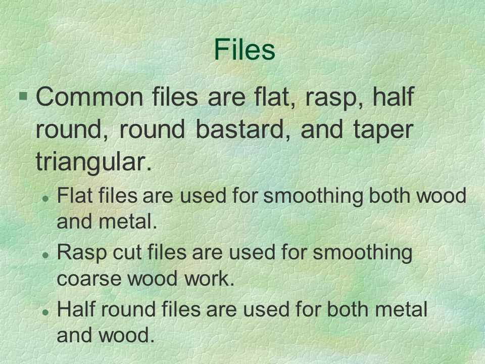 Files §Common files are flat, rasp, half round, round bastard, and taper triangular. l Flat files are used for smoothing both wood and metal. l Rasp c