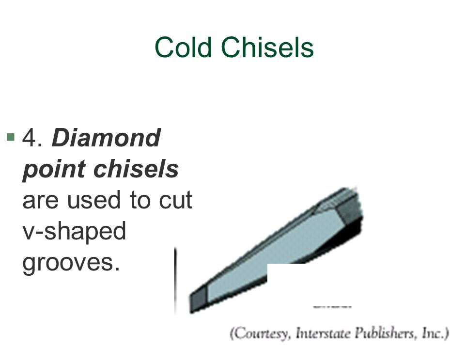 Cold Chisels §4. Diamond point chisels are used to cut v-shaped grooves.