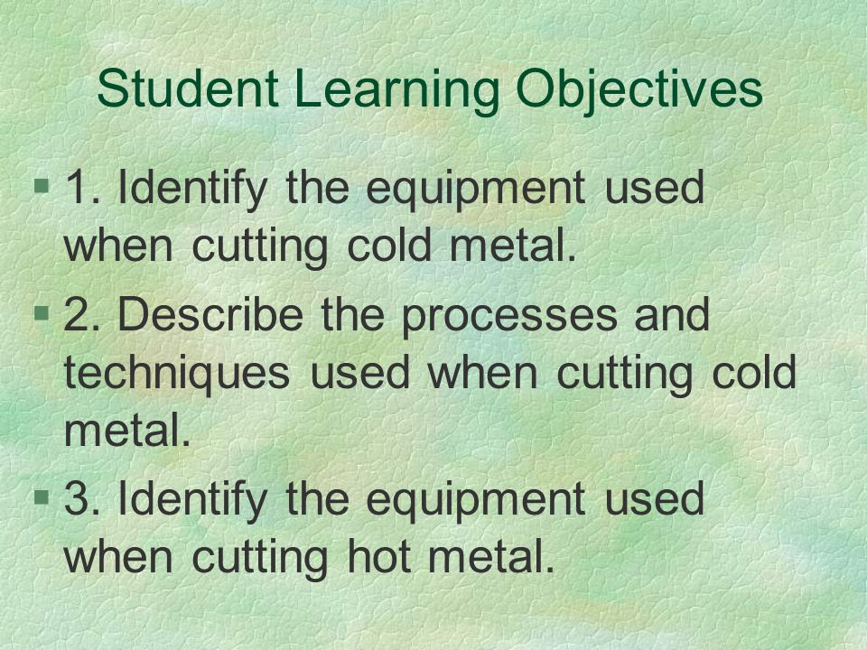 Student Learning Objectives §1. Identify the equipment used when cutting cold metal. §2. Describe the processes and techniques used when cutting cold