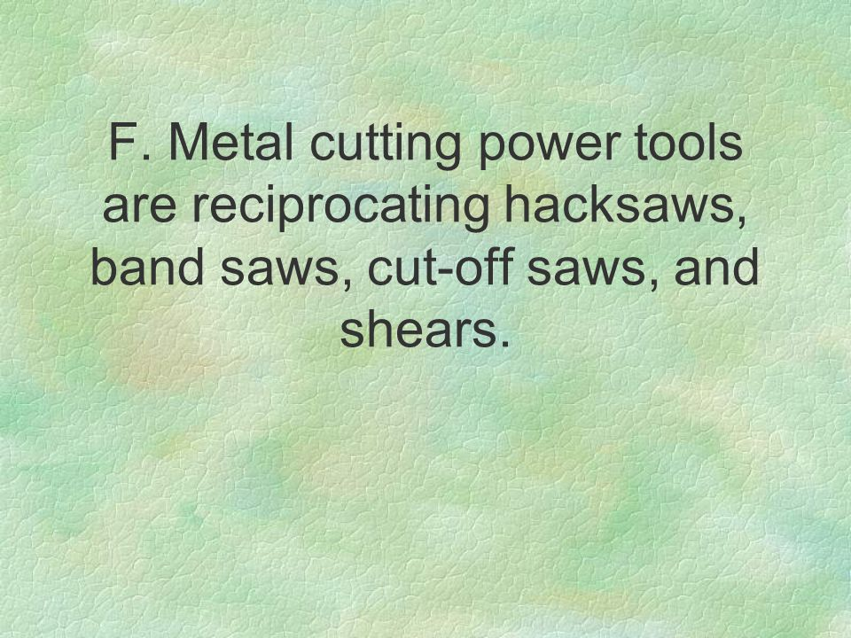 F. Metal cutting power tools are reciprocating hacksaws, band saws, cut-off saws, and shears.