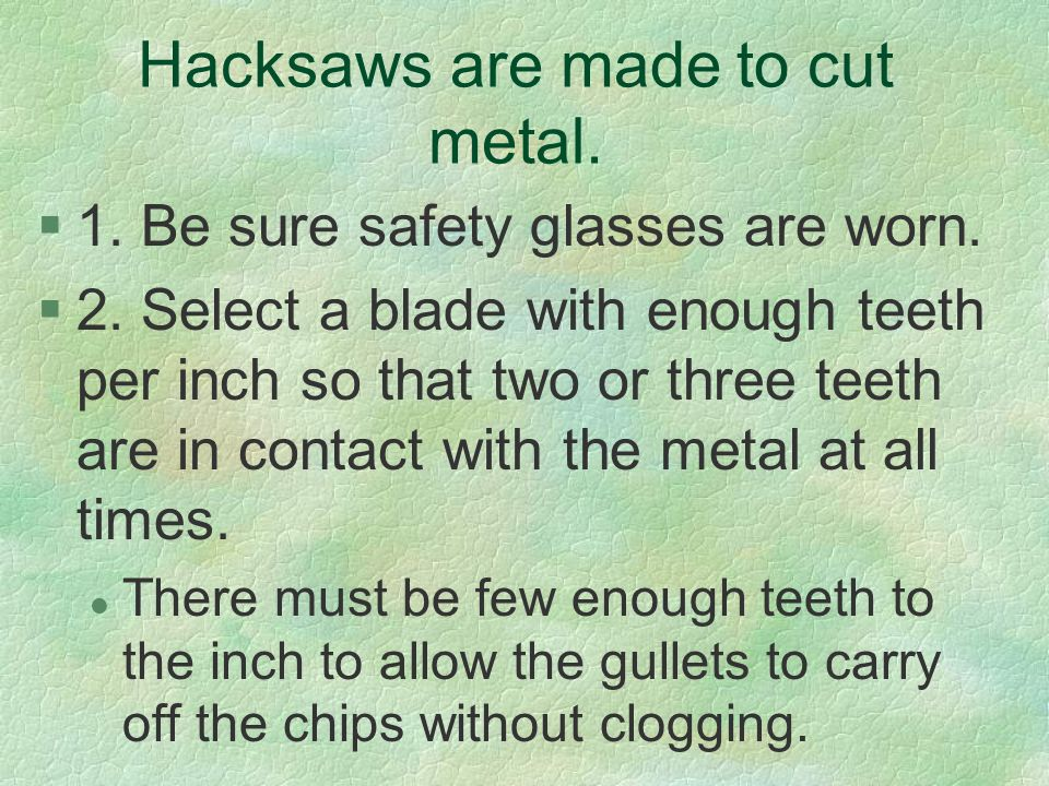 Hacksaws are made to cut metal. §1. Be sure safety glasses are worn. §2. Select a blade with enough teeth per inch so that two or three teeth are in c